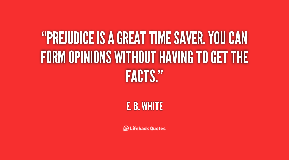 Prejudice Is A Great Time Saver You Can Form Opinions Without Having To Get The Facts E B White At Li Discrimination Quotes Sober Quotes Prejudice Quotes