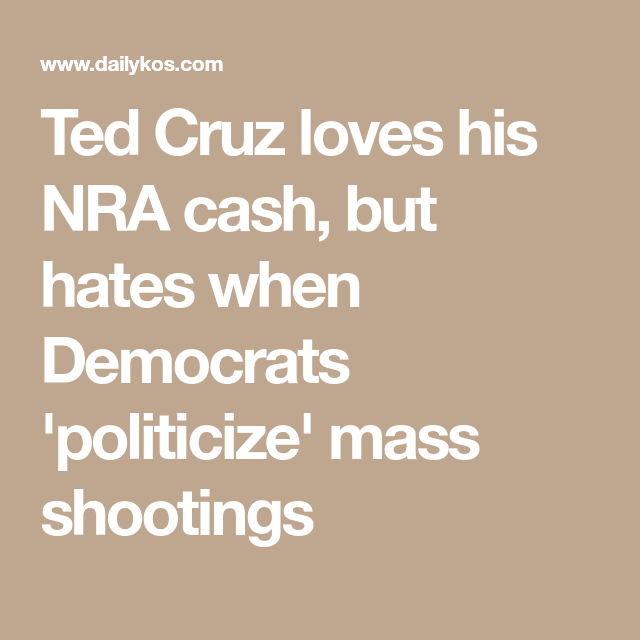Ted Cruz loves his NRA cash, but hates when Democrats 'politicize' mass shootings