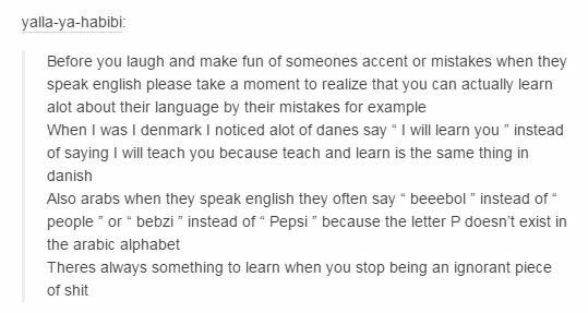 i really love this post bc linguistics and that fascinates me and its a good point. people who speak english poorly are at least trying and if ur mocking them u probably only speak one language anyways u ignorant fuck