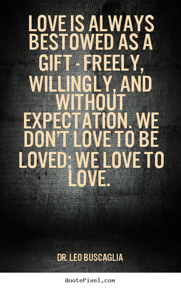 Love Is Always Bestowed As A Gift Freely Willingly Dr Leo Stunning Leo Buscaglia Love Quotes