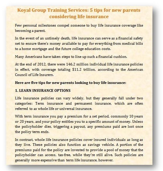 Koyal Group Training Services: 5 tips for new parents considering life insurance http://www.starherald.com/news/business/tips-for-new-parents-considering-life-insurance/article_17033242-e362-11e3-a4ba-0019bb2963f4.html Few personal milestones compel someone to buy life insurance coverage like becoming a parent. http://koyaltraininggroup.org/