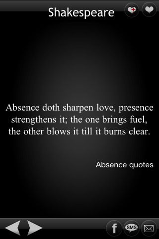 absence sharpens love... shakespeare was a very wise man. i love you gavin and i think this quote describes very well the feeling we have for each other.