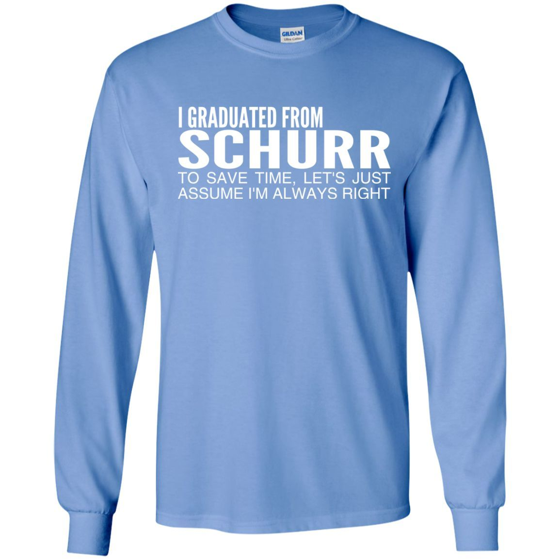 I Graduated From Schurr To Save Time Lets Just Assume Im Always Right Long Sleeve Tees