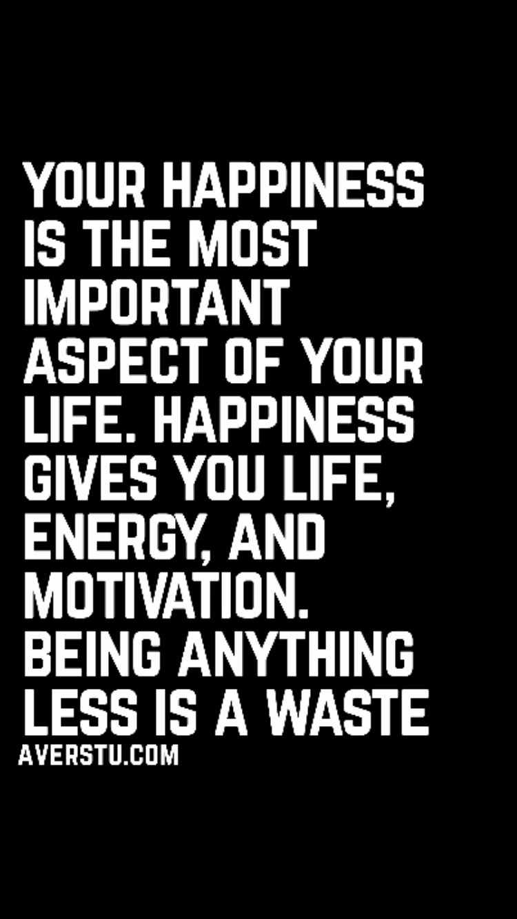 Your happiness is the most important aspect of your life
