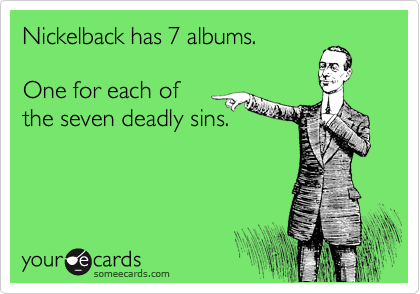 @Misti Root  Nickelback has 7 albums. One for each of the seven deadly sins.