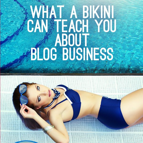 "You don't have to be ""bikini body ready"" to learn what bikinis can teach you about blog business."