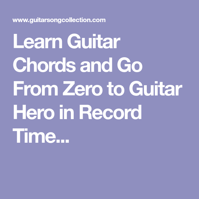 Learn Guitar Chords And Go From Zero To Guitar Hero In Record Time