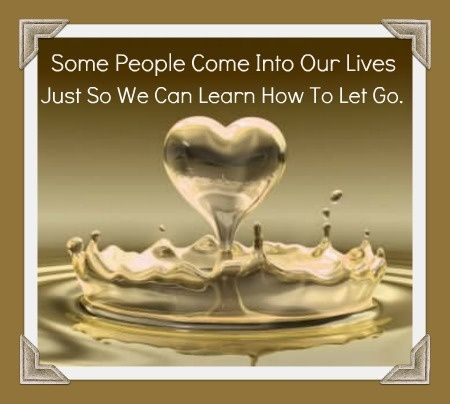 some people come into our lives for sole reason to let go | Some People Come Into Our Lives, Just So We Can Learn How To Let Go.