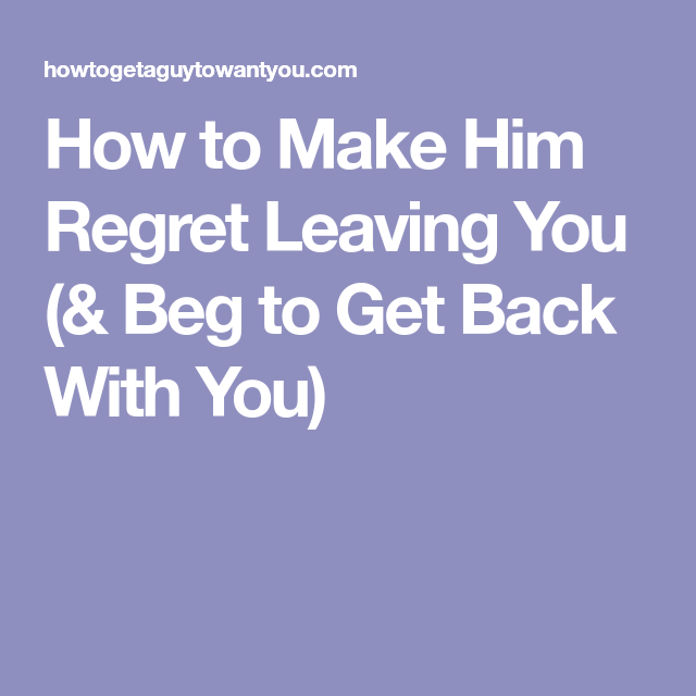 how to make him regret leaving you beg to get back you