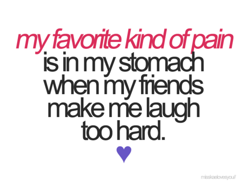My Favorite Kind Of Pain Is In My Stomach When My Friends Make Me Laugh Too  Hard.   Collection Of Inspiring Quotes, Sayings, Images