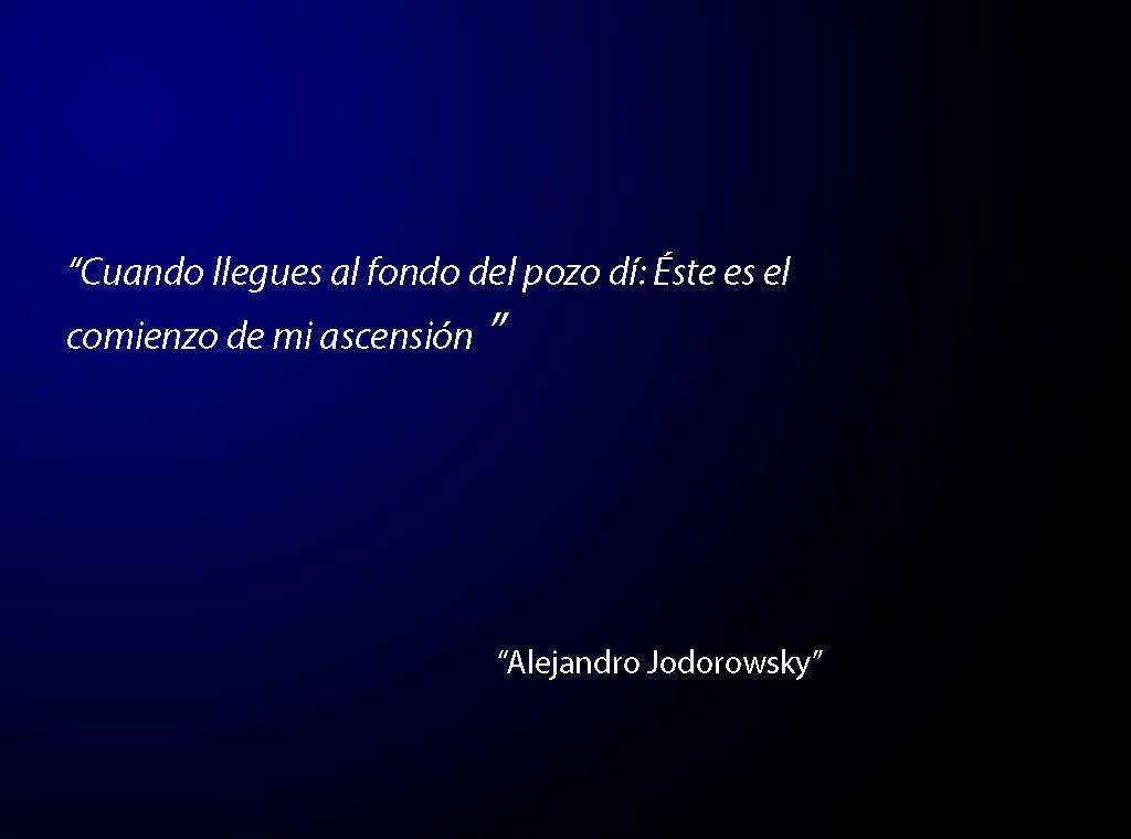 """""""Cuando llegues al fondo del pozo dí: Éste es el comienzo de mi ascensión"""" -Alejandro Jodorowsky"""
