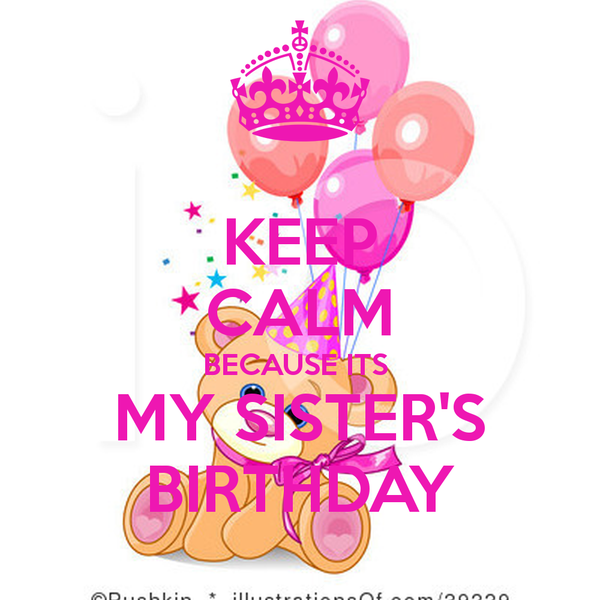 Keep Calm Because Its My Sister S Birthday Poster Birthday Wishes For Sister Happy Birthday Sister Happy Birthday Sis