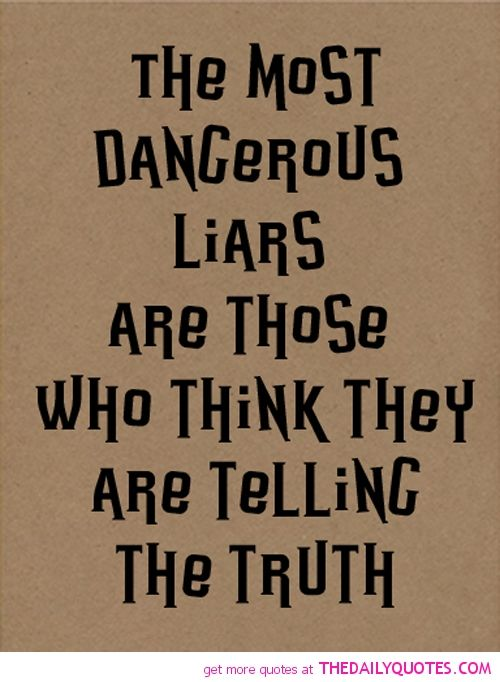 Oh boy! I know a few of these kinds! The most dangerous liars are those who think they are telling the truth