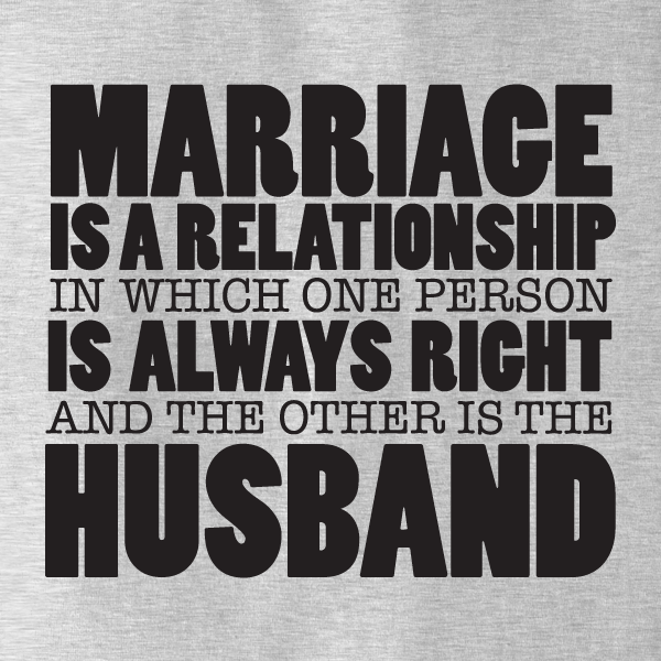 Marriage Is A Relationship In Which One Person Is Always Right And The Other Is The Husband T-Shirt - $9.99. https://www.tanga.com/deals/4f5c51d6cf/marriage-is-a-relationship-in-which-one-person-is-always-right-and-the-other-is-the-husband-t-shirt