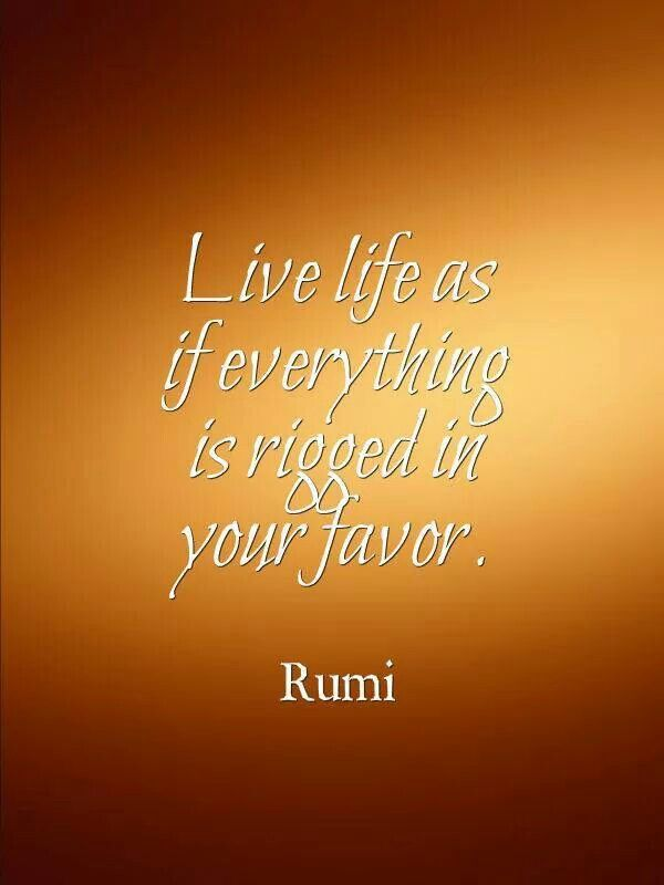 Live life as if everything is rigged in your favor. #Rumi #life #expect