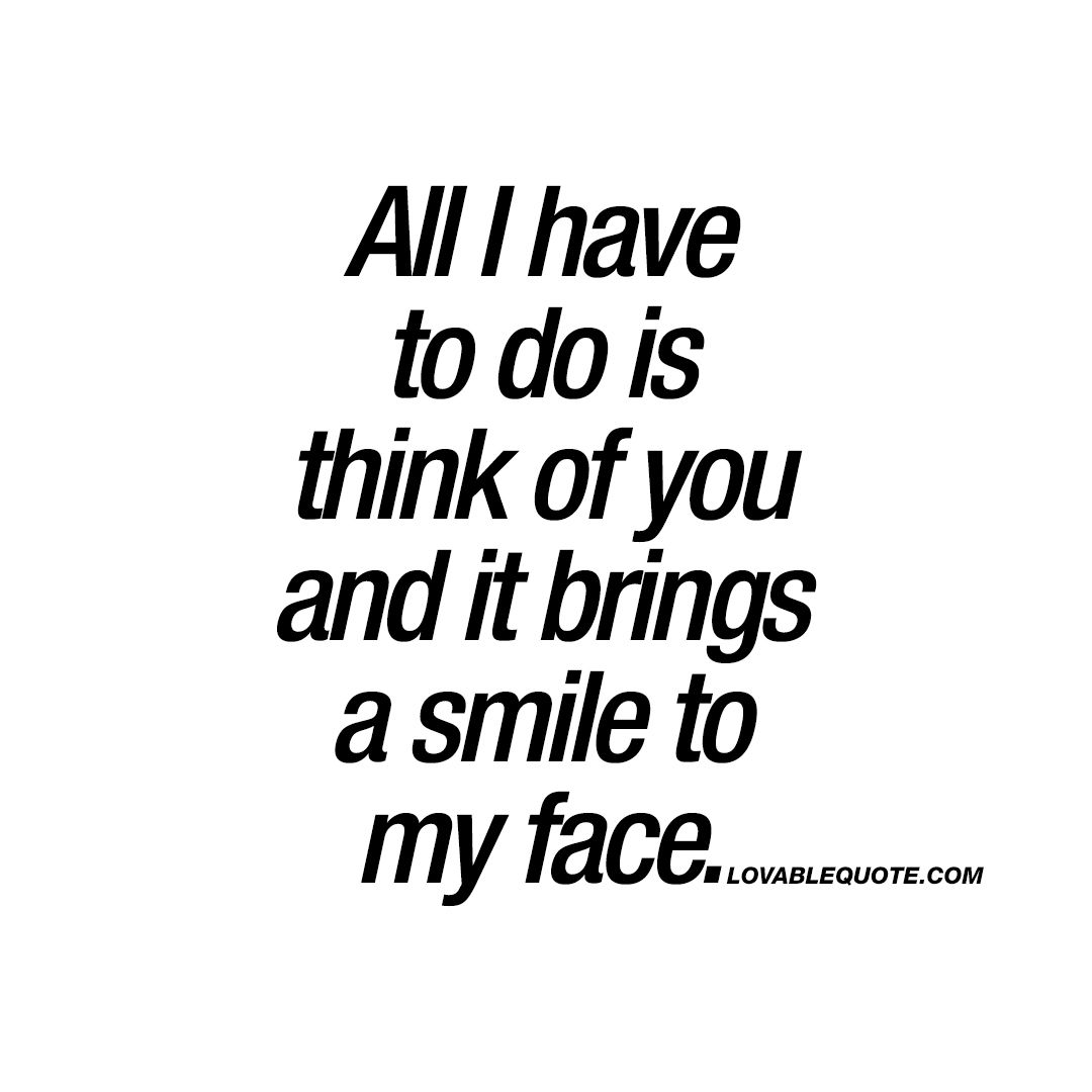 All I Have To Do Is Think Of You And It Brings A Smile To My Face Quotes Face Quotes Girlfriend Quotes Smile Quotes