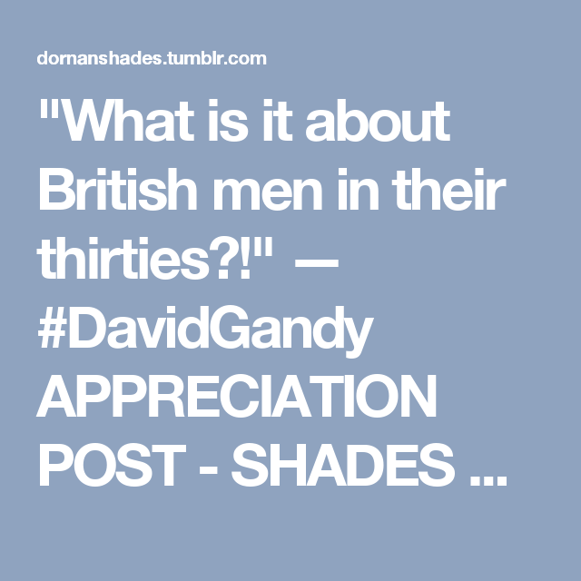 """What is it about British men in their thirties?!"" — #DavidGandy APPRECIATION POST - SHADES OF BLUE."