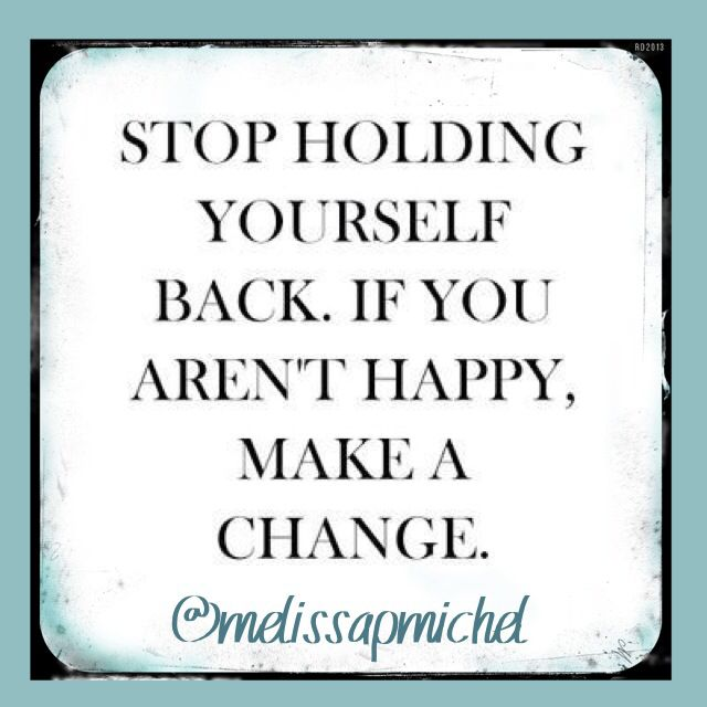 Stop Holding Yourself Back If You Re Not Happy Make A Change