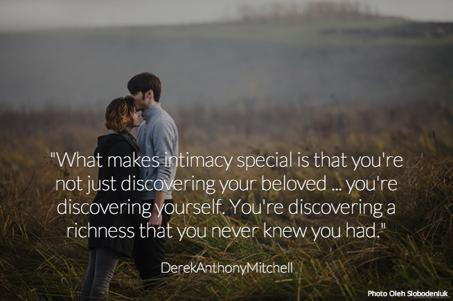 """""""What makes intimacy special is that you're not just discovering your beloved ... you're discovering yourself. You're discovering a richness that you never knew you had."""" . DerekAnthonyMitchell"""