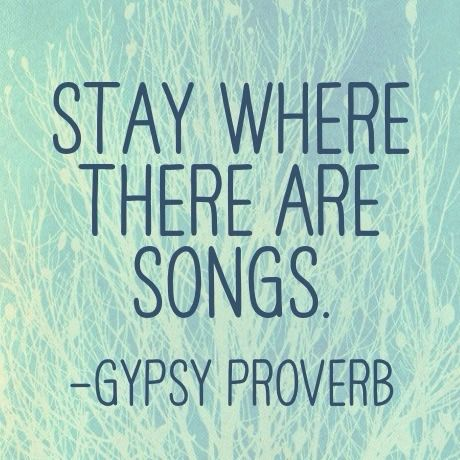 Stay where there are songs. -Gypsy Proverb