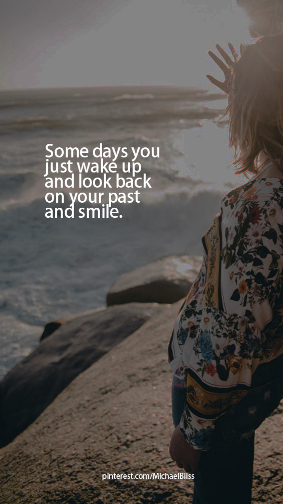 Some days you just wake up and look back on your past and smile