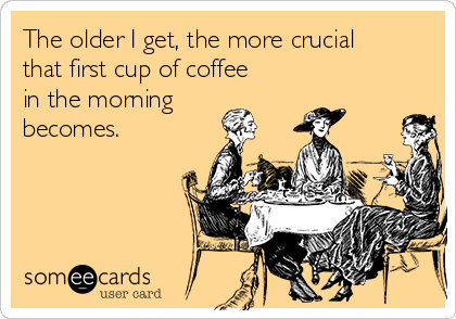 Free, Confession Ecard: The older I get, the more crucial that first cup of coffee in the morning becomes.
