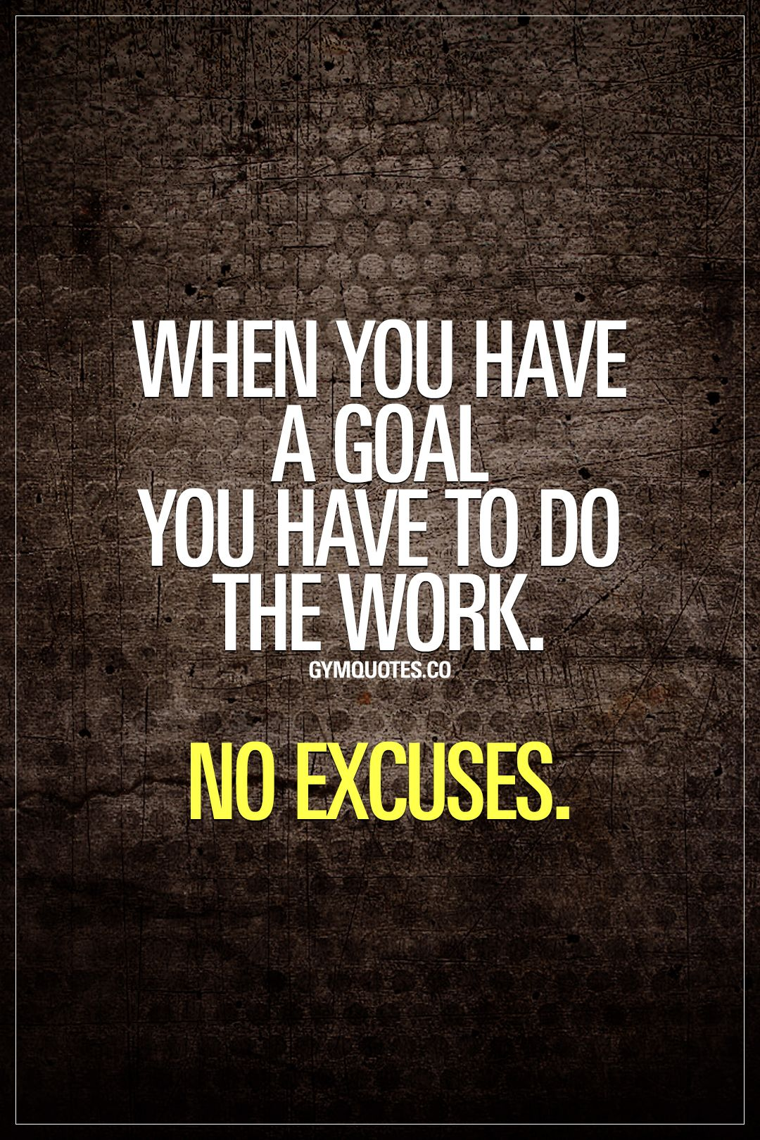 When You Have A Goal You Have To Do The Work No Excuses Noexcuses Goalsetting Goaldigger Workhar Fitness Motivation Quotes Gym Quote Inspirational Quotes
