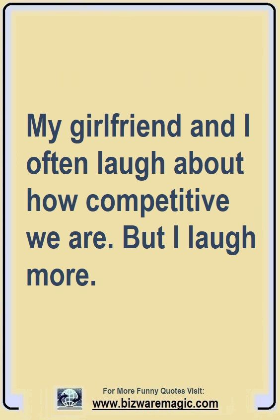 My Girlfriend And I Often Laugh About How Competitive We Are But I Laugh More Click The Pin For More Funny Qu Funny Quotes Funny Quotes Sarcasm Witty Quotes