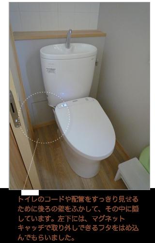 トイレのコードや配管をすっきり隠すために後ろの壁をふかして その中に隠しています 右下には マグネットキャッチで取り外しできるフタをはめ込んでもらいました トイレ