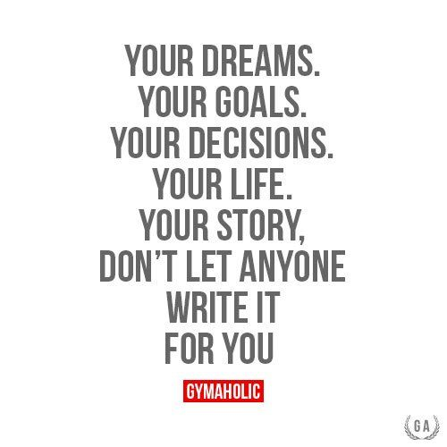 Your Dreams. Your Goals. Your Decisions. Your Life