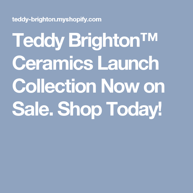 Teddy Brighton™ Ceramics Launch Collection Now on Sale. Shop Today!