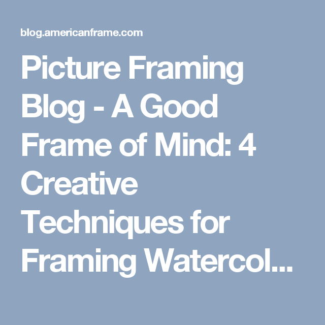 Picture Framing Blog A Good Frame Of Mind 4 Creative Techniques