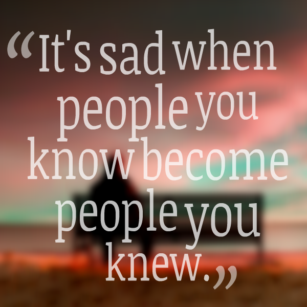 23778-its-sad-when-people-you-know-become-people-you-knew.png (600 ...