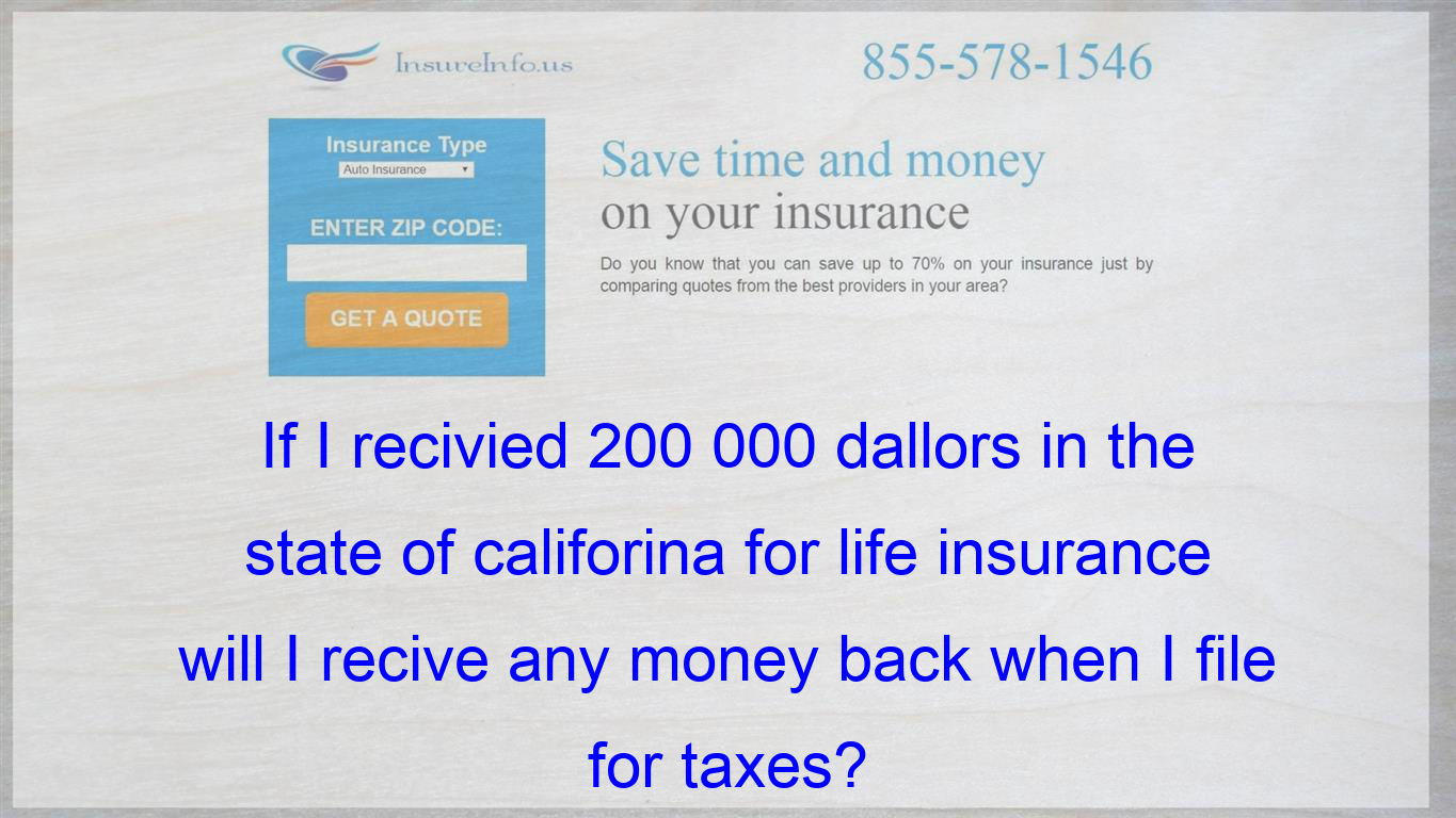 If I Recivied 200 000 Dallors In The State Of Califorina For Life Insurance Will I Recive Any Money Back When I File For Taxes Life Insurance Policy