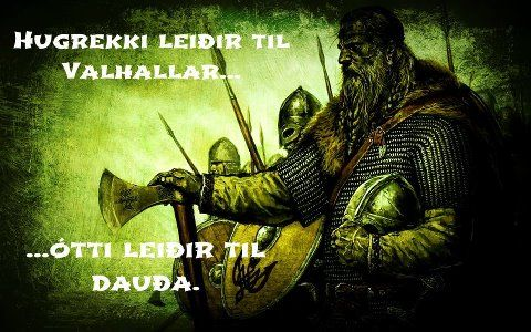 Courage leads to Valhalla... fear leads to death.