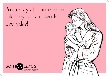 Funny Take Kids to Work Ecard: I'm a stay at home mom, I take my kids to work everyday!