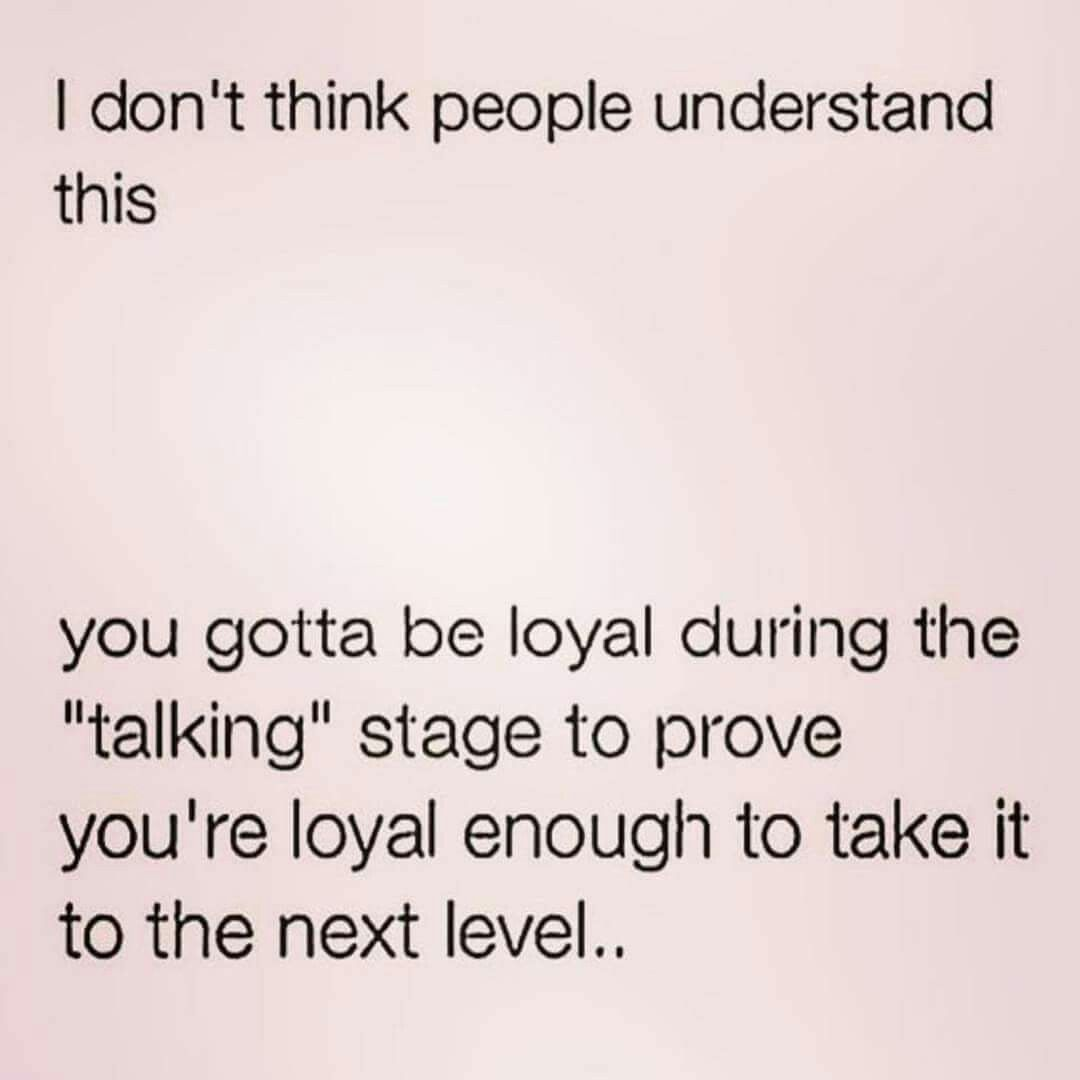 You Have To Be Loyal During The Talking Stage To Prove Youre