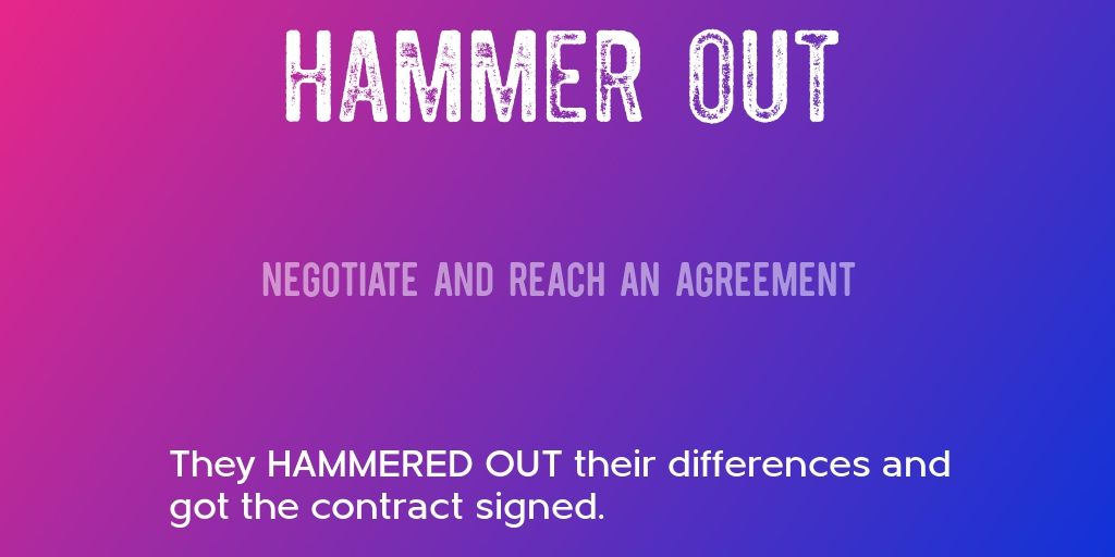 HAMMER OUT \u003d\u003e Negotiate and reach an agreement \u003d\u003e They HAMMERED OUT