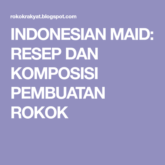Indonesian Maid Resep Dan Komposisi Pembuatan Rokok Resep Komposisi Rokok