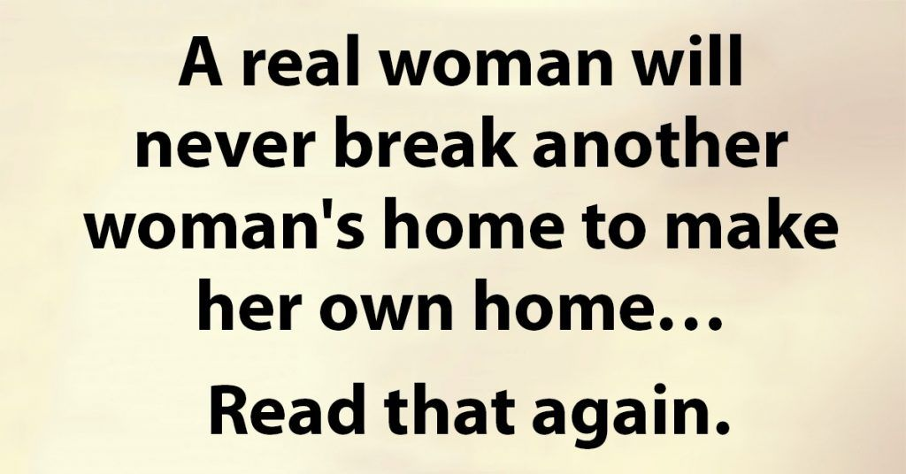 A Real Woman Will Never Break Another Woman S Home Real Men Quotes Other Woman Quotes Good Man Quotes