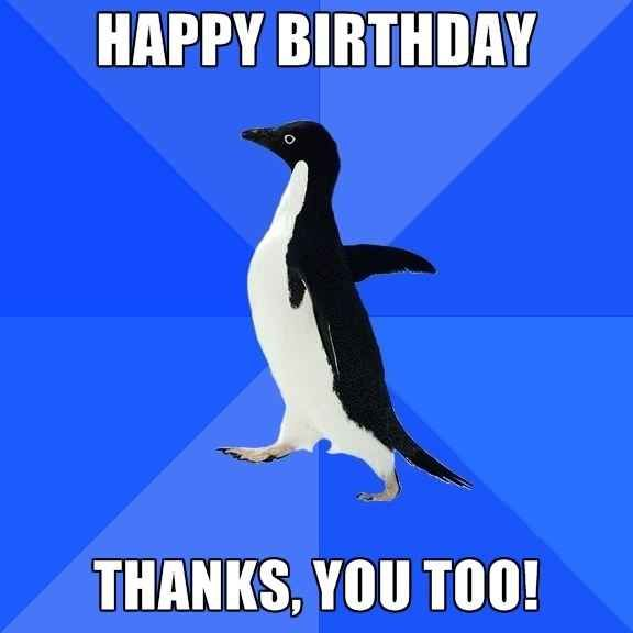 """Saying """"you too"""" when someone tells you """"happy birthday."""" 