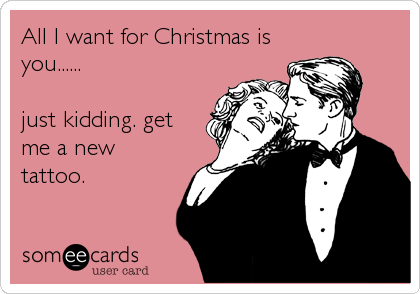 All I Want For Christmas Is You Just Kidding Get Me A New Tattoo Funny E Cards Christian Grey