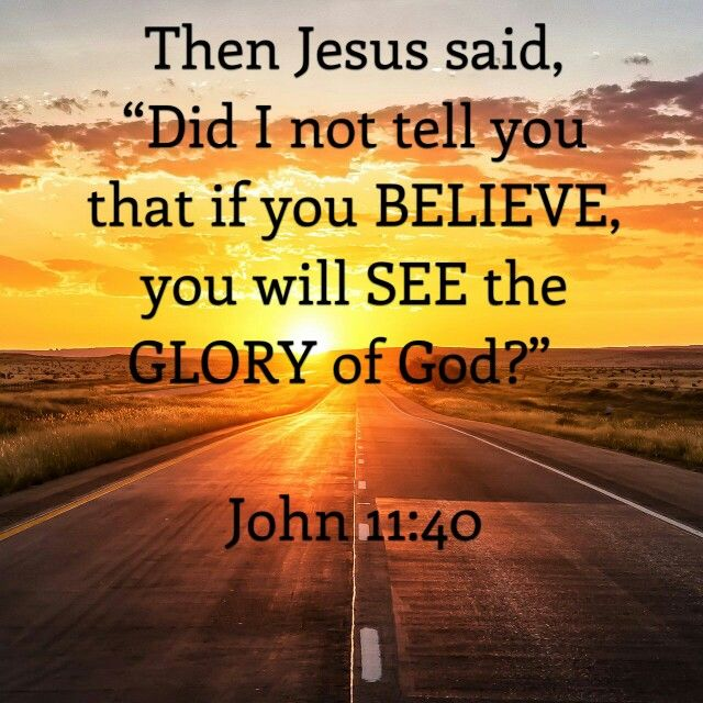 "Then Jesus said, ""Did I not tell you that if you BELIEVE you will SEE the GLORY of God?"" -John 11:40"