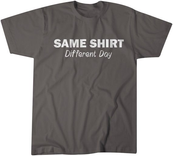 Check out this item in my Etsy shop https://www.etsy.com/listing/251283571/same-shirt-different-day-tshirt-funny