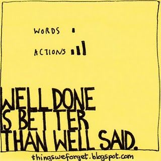 """""""Well done is better than well said."""""""