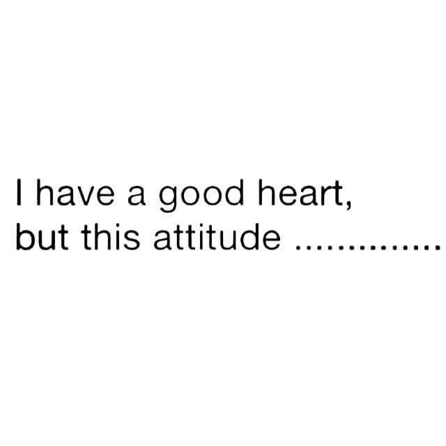 Good Heart Bad Attitude Good Heart Bad Attitude Me Quotes