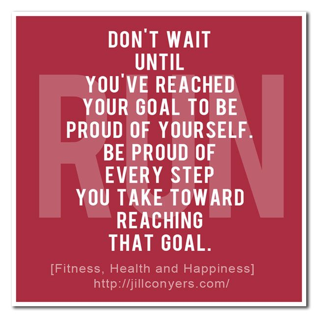 Whether it's running a mile in 8 minutes, or just getting off your butt and walking around the block, be proud that you're moving and working towards a goal.