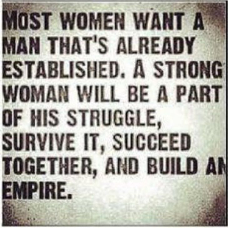 Most women want a man that's already established. A strong woman will be a part of his struggle, survive it, succeed together, and build an empire.