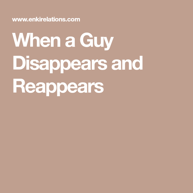 what to do when he reappears after disappearing