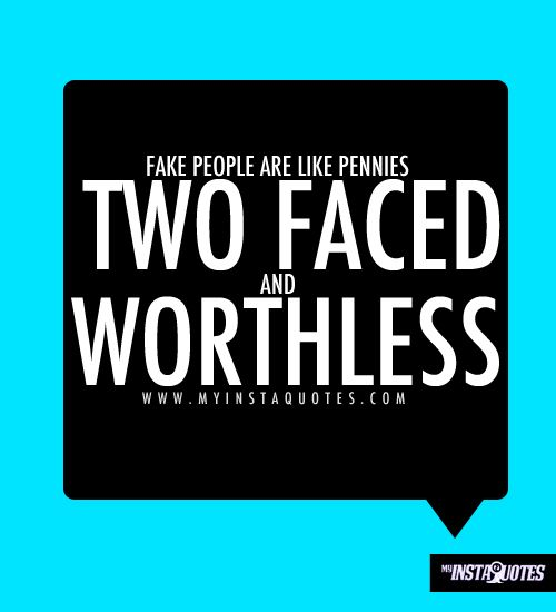 Fake people are like pennies, twofaced and worthless